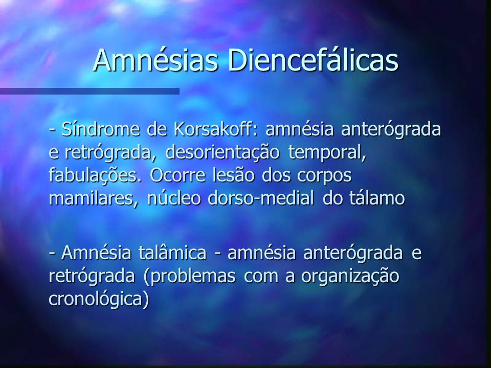 Amnésias Diencefálicas - Síndrome de Korsakoff: amnésia anterógrada e retrógrada, desorientação temporal, fabulações. Ocorre lesão dos corpos mamilare