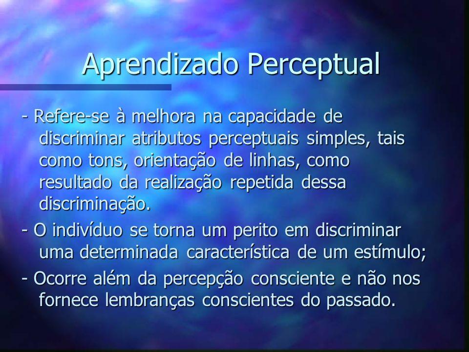 Aprendizado Perceptual - Refere-se à melhora na capacidade de discriminar atributos perceptuais simples, tais como tons, orientação de linhas, como re