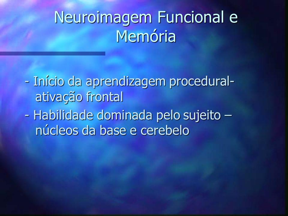 Neuroimagem Funcional e Memória - Início da aprendizagem procedural- ativação frontal - Habilidade dominada pelo sujeito – núcleos da base e cerebelo