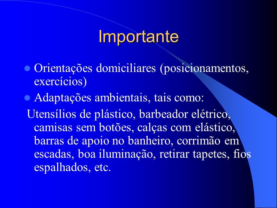 Importante Orientações domiciliares (posicionamentos, exercícios) Adaptações ambientais, tais como: Utensílios de plástico, barbeador elétrico, camisa