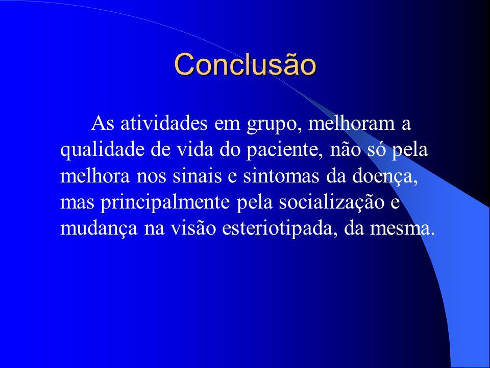 Conclusão As atividades em grupo, melhoram a qualidade de vida do paciente, não só pela melhora nos sinais e sintomas da doença, mas principalmente pe