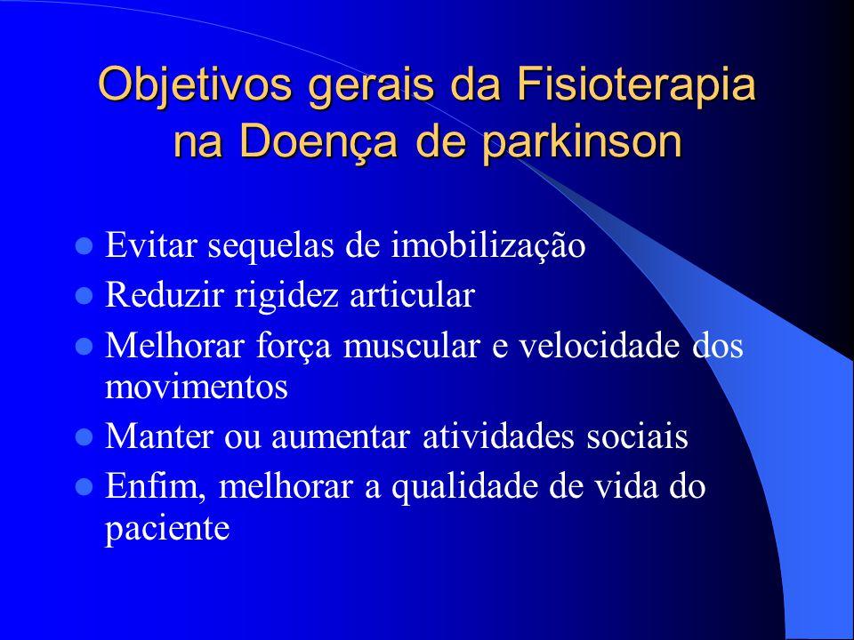Objetivos gerais da Fisioterapia na Doença de parkinson Evitar sequelas de imobilização Reduzir rigidez articular Melhorar força muscular e velocidade
