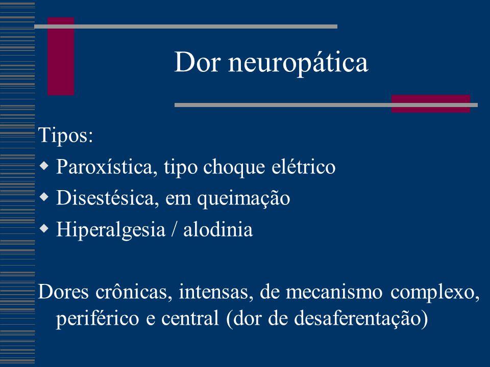 Dor neuropática Tipos:  Paroxística, tipo choque elétrico  Disestésica, em queimação  Hiperalgesia / alodinia Dores crônicas, intensas, de mecanismo complexo, periférico e central (dor de desaferentação)