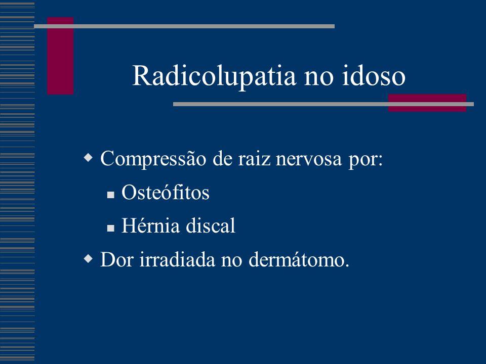 Radicolupatia no idoso  Compressão de raiz nervosa por: Osteófitos Hérnia discal  Dor irradiada no dermátomo.