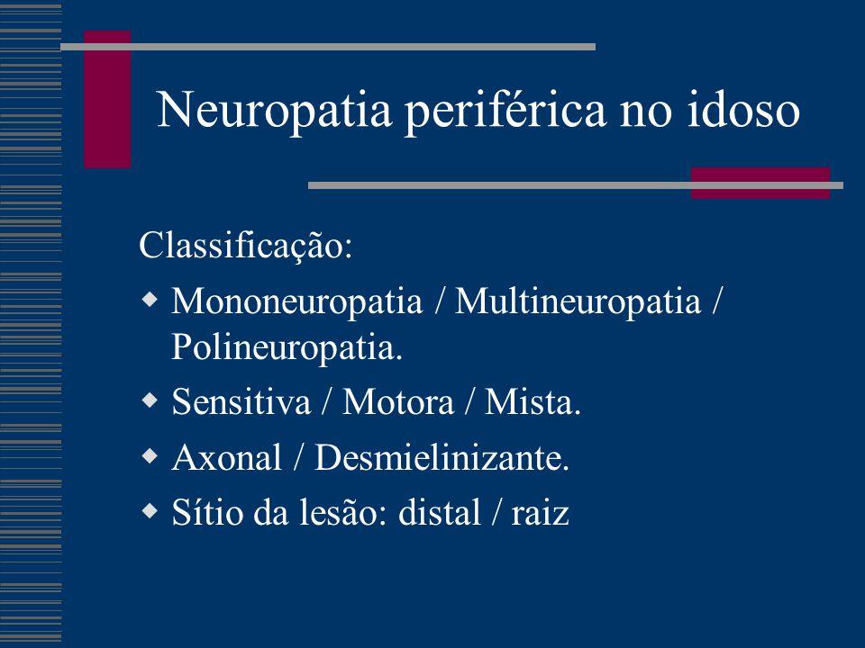 Neuropatia periférica no idoso Classificação:  Mononeuropatia / Multineuropatia / Polineuropatia.  Sensitiva / Motora / Mista.  Axonal / Desmielini