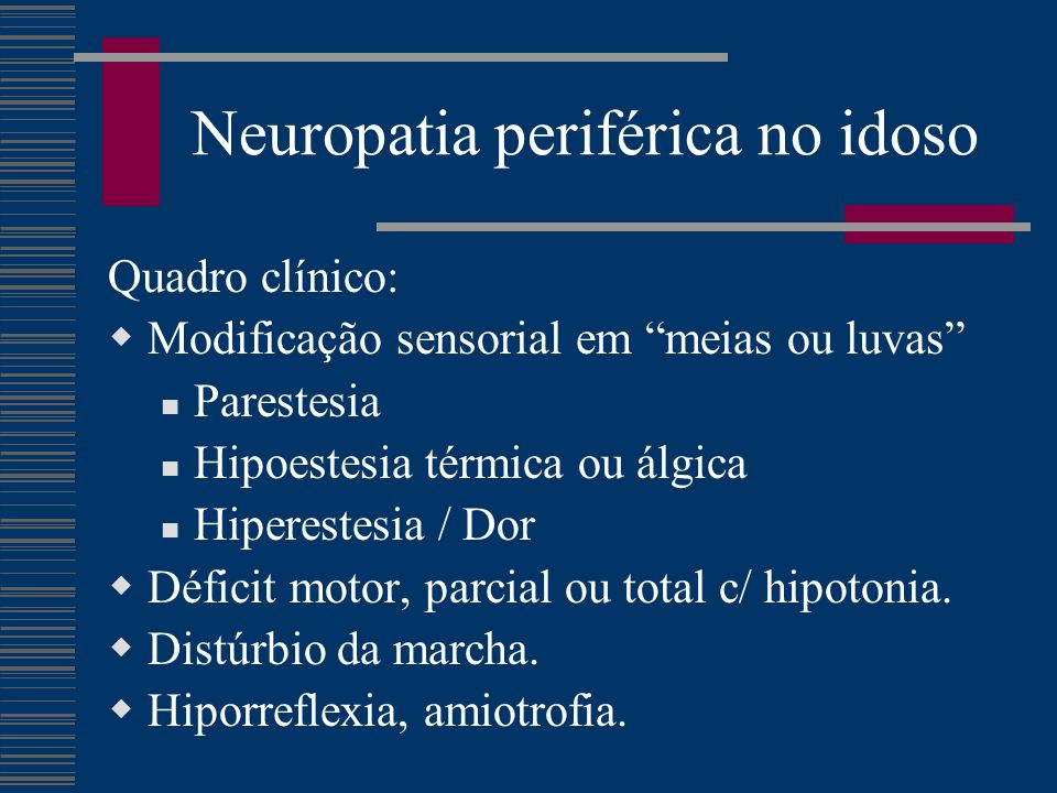 """Neuropatia periférica no idoso Quadro clínico:  Modificação sensorial em """"meias ou luvas"""" Parestesia Hipoestesia térmica ou álgica Hiperestesia / Dor"""