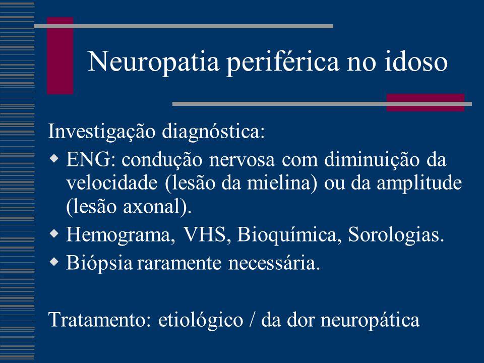 Neuropatia periférica no idoso Investigação diagnóstica:  ENG: condução nervosa com diminuição da velocidade (lesão da mielina) ou da amplitude (lesã