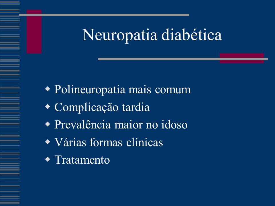 Neuropatia diabética  Polineuropatia mais comum  Complicação tardia  Prevalência maior no idoso  Várias formas clínicas  Tratamento