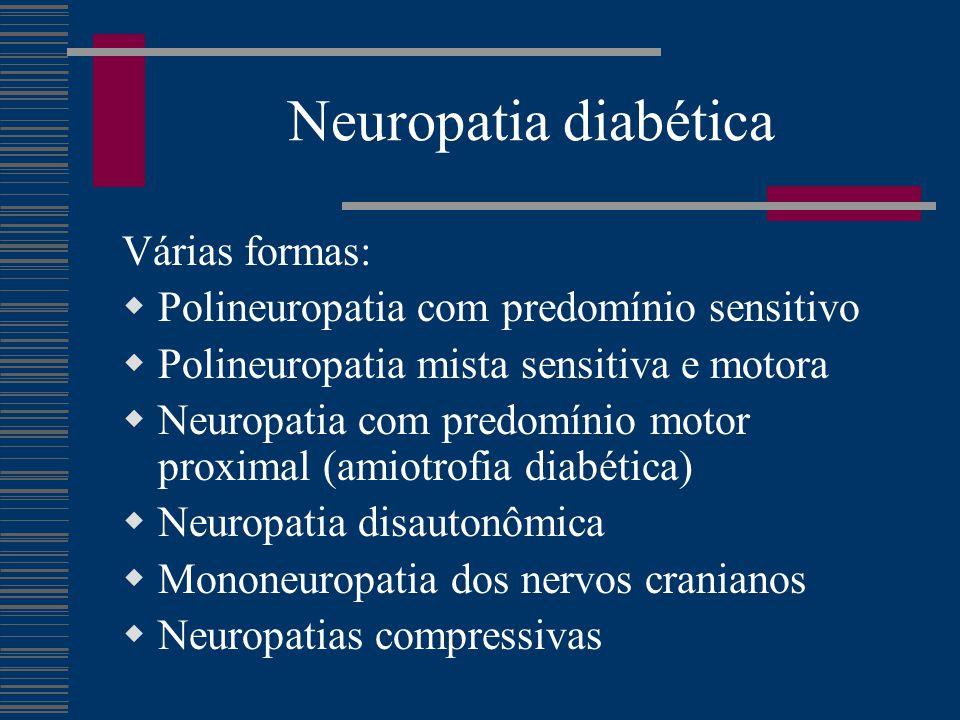 Neuropatia diabética Várias formas:  Polineuropatia com predomínio sensitivo  Polineuropatia mista sensitiva e motora  Neuropatia com predomínio motor proximal (amiotrofia diabética)  Neuropatia disautonômica  Mononeuropatia dos nervos cranianos  Neuropatias compressivas