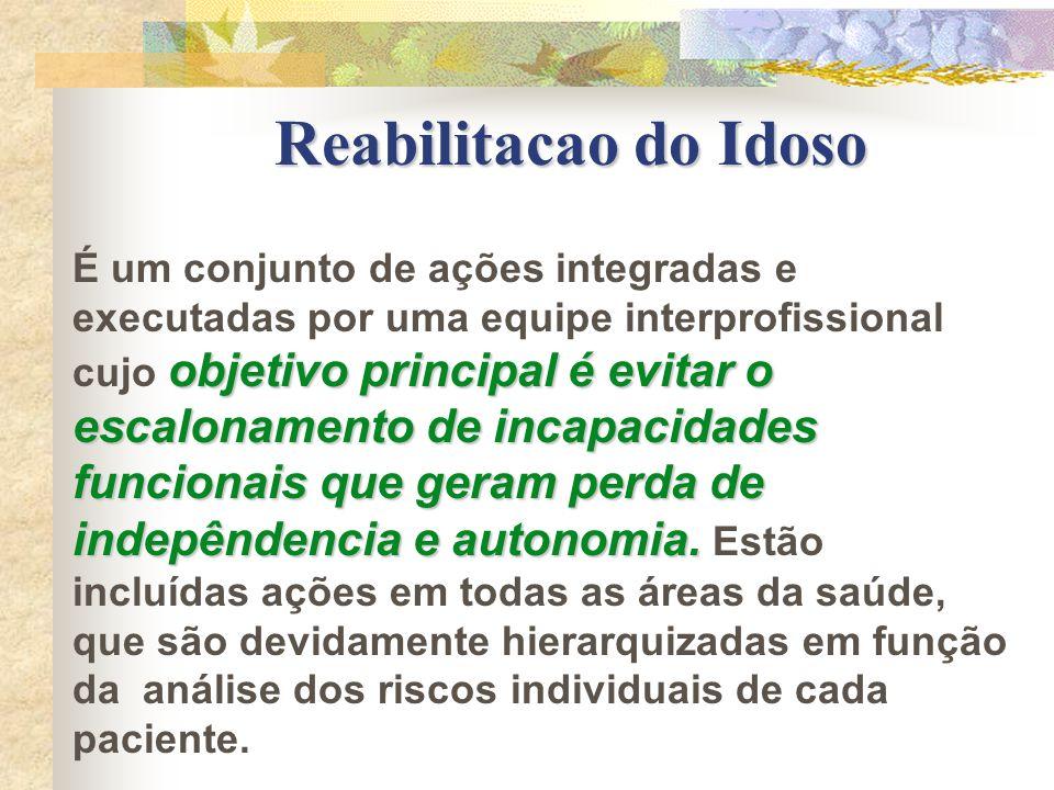 Reabilitacao do Idoso objetivo principal é evitar o escalonamento de incapacidades funcionais que geram perda de indepêndencia e autonomia. É um conju