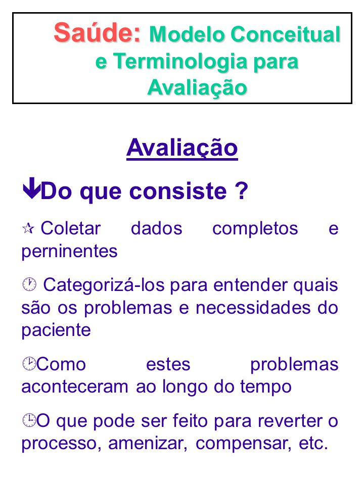 Saúde: Modelo Conceitual e Terminologia para Avaliação Avaliação ê Do que consiste ? ¶ Coletar dados completos e perninentes · Categorizá-los para ent