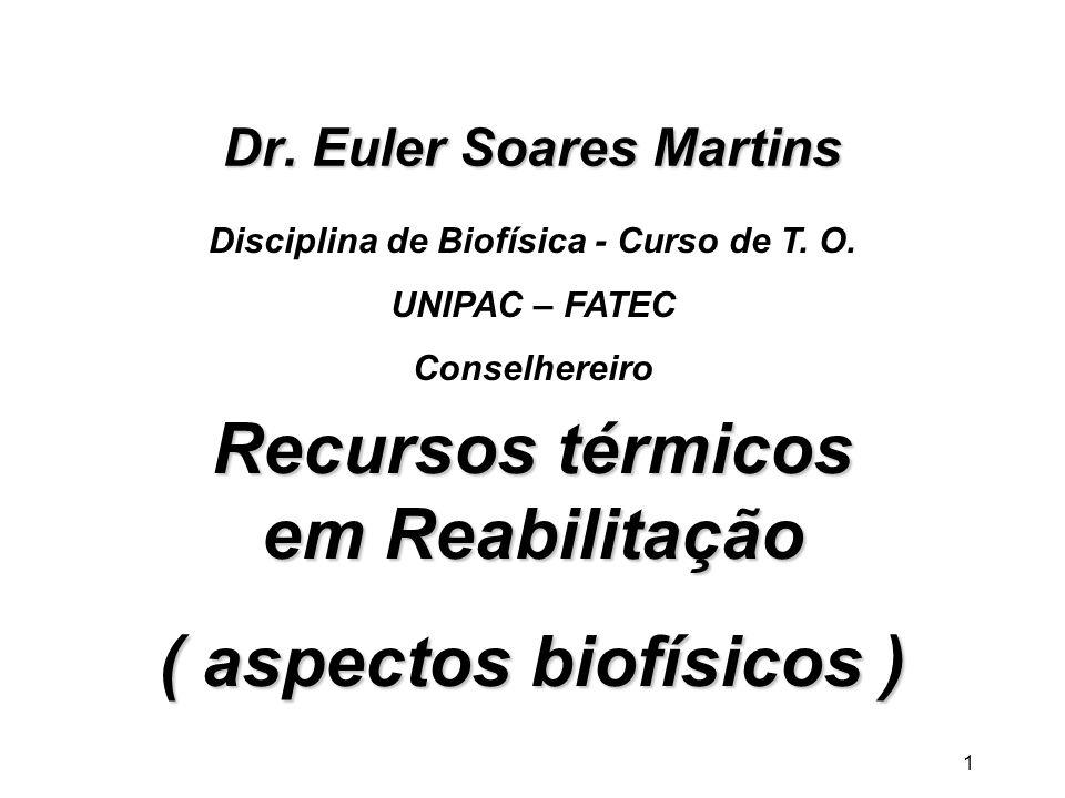 1 Dr. Euler Soares Martins Recursos térmicos em Reabilitação ( aspectos biofísicos ) Disciplina de Biofísica - Curso de T. O. UNIPAC – FATEC Conselher