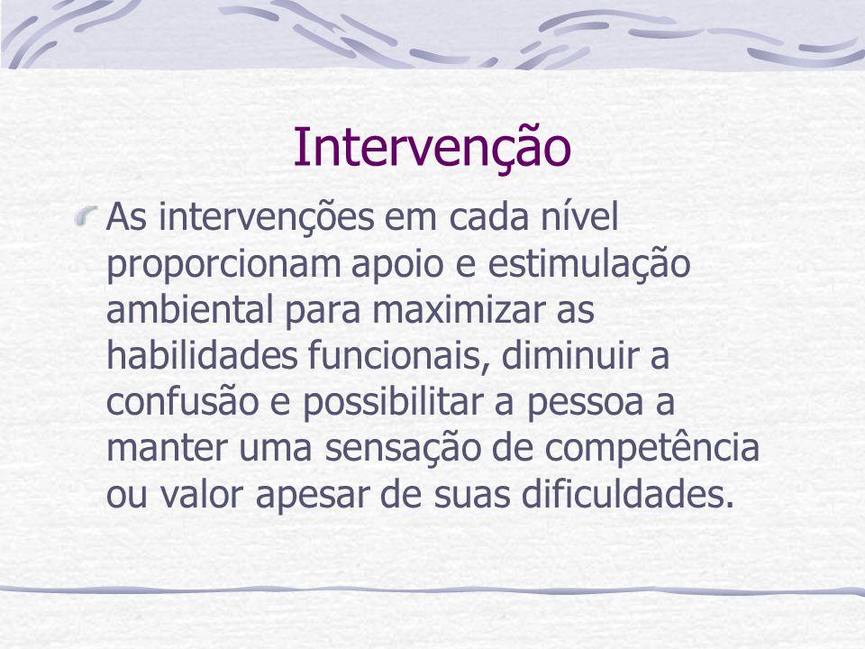 Intervenção As intervenções em cada nível proporcionam apoio e estimulação ambiental para maximizar as habilidades funcionais, diminuir a confusão e possibilitar a pessoa a manter uma sensação de competência ou valor apesar de suas dificuldades.