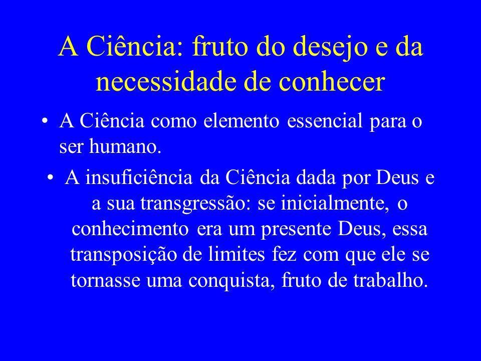 A Ciência: fruto do desejo e da necessidade de conhecer A Ciência como elemento essencial para o ser humano. A insuficiência da Ciência dada por Deus