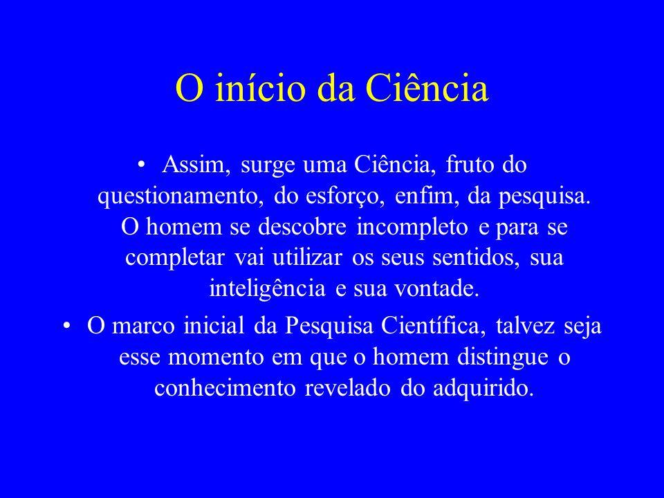 O início da Ciência Assim, surge uma Ciência, fruto do questionamento, do esforço, enfim, da pesquisa. O homem se descobre incompleto e para se comple