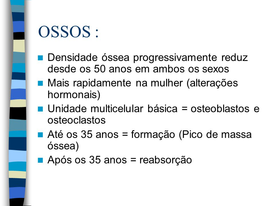 OSSOS : Densidade óssea progressivamente reduz desde os 50 anos em ambos os sexos Mais rapidamente na mulher (alterações hormonais) Unidade multicelul