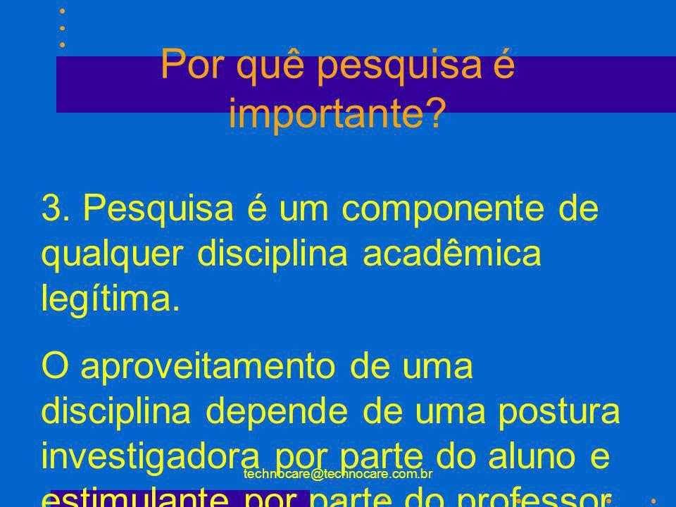 technocare@technocare.com.br Por quê pesquisa é importante? 3. Pesquisa é um componente de qualquer disciplina acadêmica legítima. O aproveitamento de