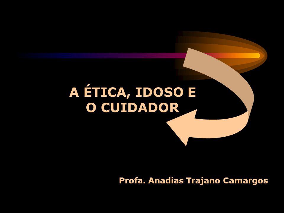 Profa. Anadias Trajano Camargos A ÉTICA, IDOSO E O CUIDADOR