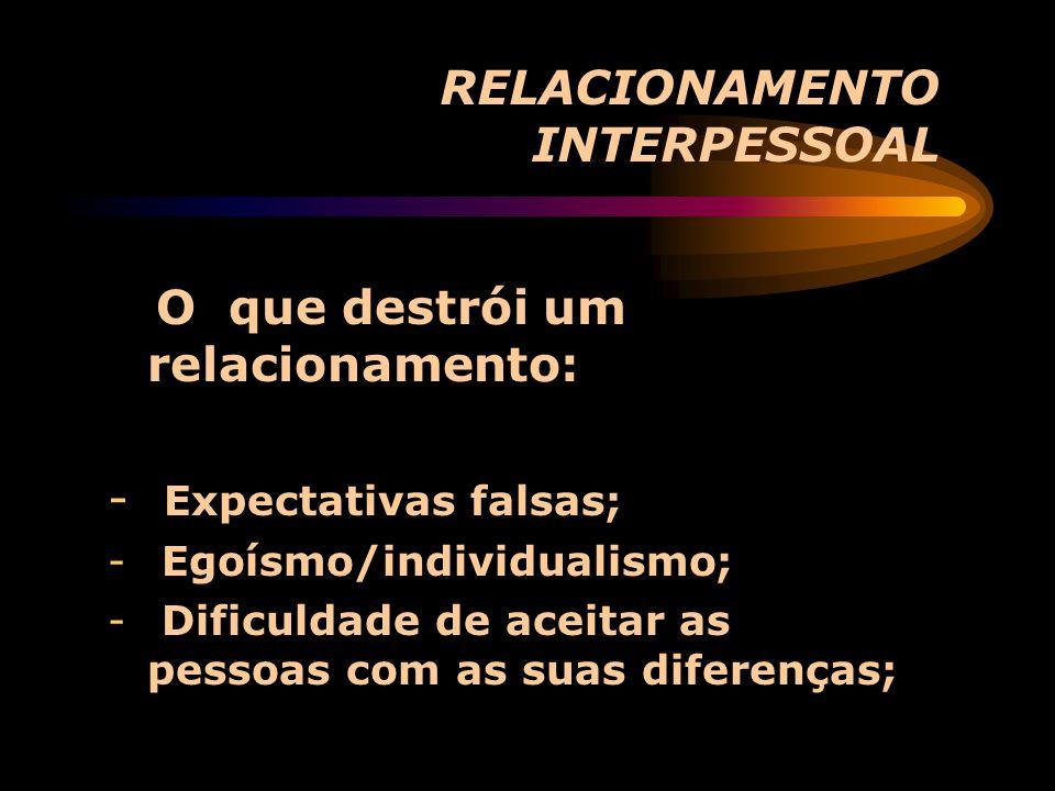 RELACIONAMENTO INTERPESSOAL O que destrói um relacionamento: - Expectativas falsas; - Egoísmo/individualismo; - Dificuldade de aceitar as pessoas com