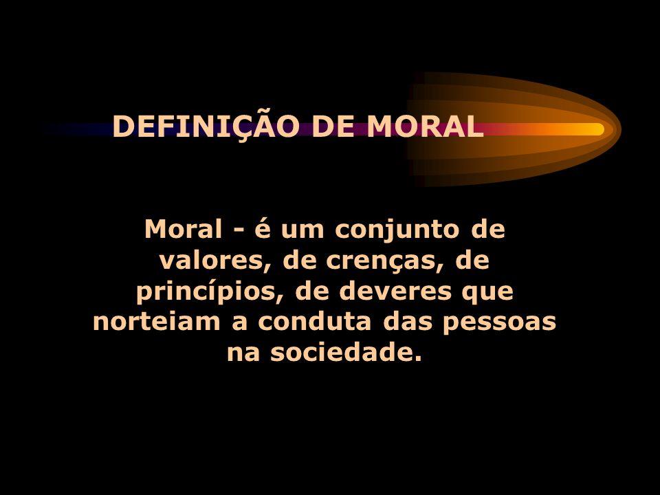 Moral - é um conjunto de valores, de crenças, de princípios, de deveres que norteiam a conduta das pessoas na sociedade. DEFINIÇÃO DE MORAL