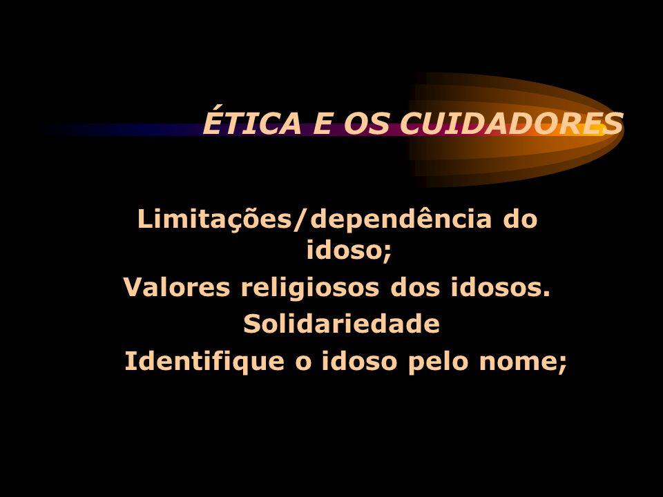 ÉTICA E OS CUIDADORES Limitações/dependência do idoso; Valores religiosos dos idosos. Solidariedade Identifique o idoso pelo nome;