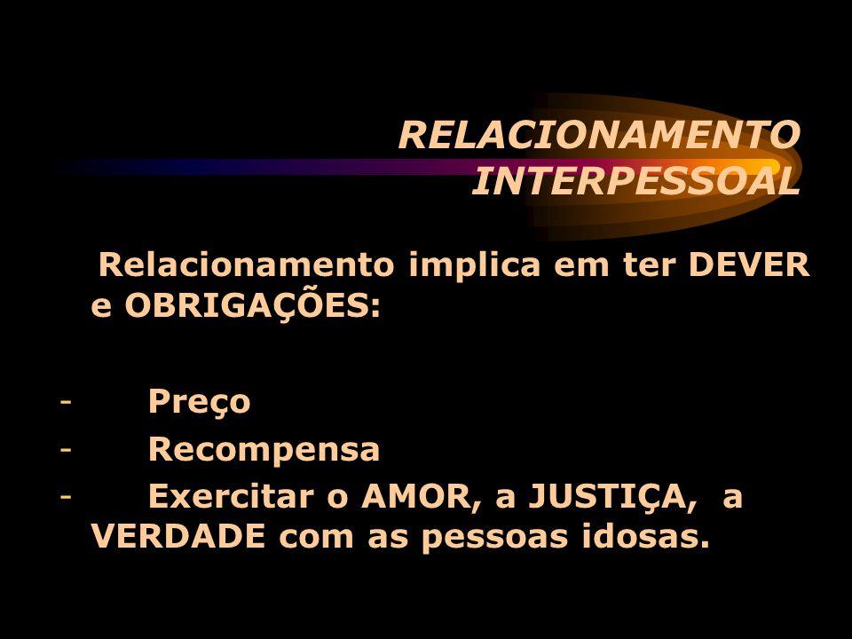 RELACIONAMENTO INTERPESSOAL Relacionamento implica em ter DEVER e OBRIGAÇÕES: - Preço - Recompensa - Exercitar o AMOR, a JUSTIÇA, a VERDADE com as pes