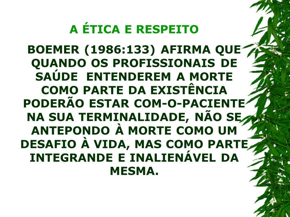 A ÉTICA E RESPEITO BOEMER (1986:133) AFIRMA QUE QUANDO OS PROFISSIONAIS DE SAÚDE ENTENDEREM A MORTE COMO PARTE DA EXISTÊNCIA PODERÃO ESTAR COM-O-PACIENTE NA SUA TERMINALIDADE, NÃO SE ANTEPONDO À MORTE COMO UM DESAFIO À VIDA, MAS COMO PARTE INTEGRANDE E INALIENÁVEL DA MESMA.