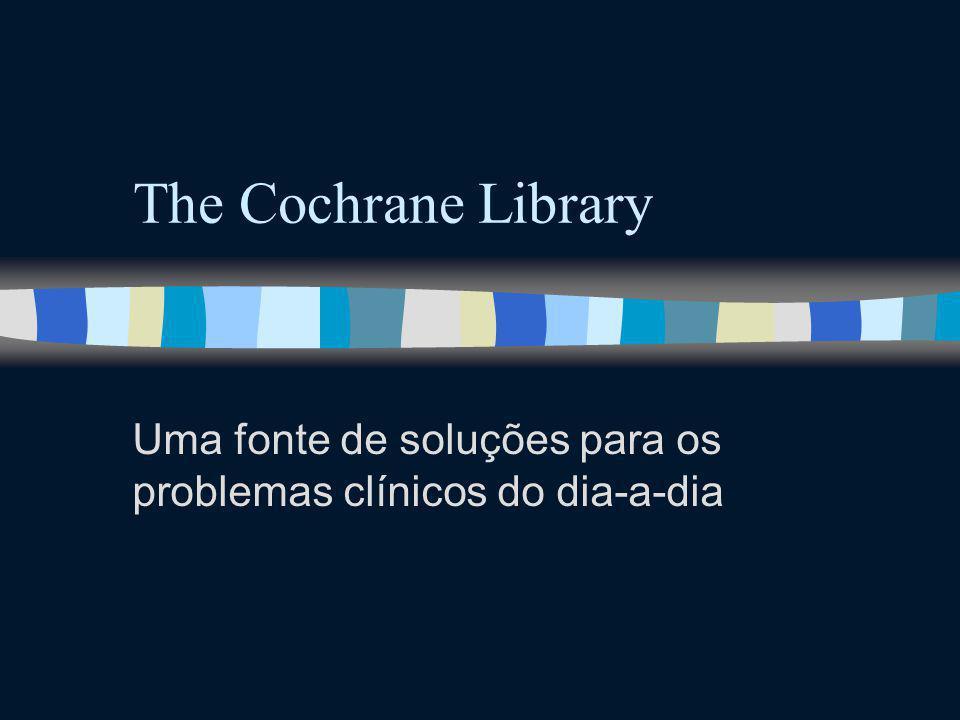 The Cochrane Library Uma fonte de soluções para os problemas clínicos do dia-a-dia