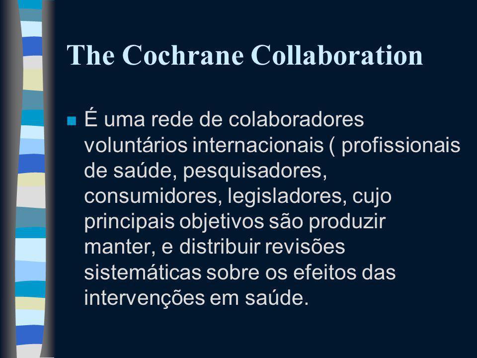 The Cochrane Collaboration n É uma rede de colaboradores voluntários internacionais ( profissionais de saúde, pesquisadores, consumidores, legisladores, cujo principais objetivos são produzir manter, e distribuir revisões sistemáticas sobre os efeitos das intervenções em saúde.