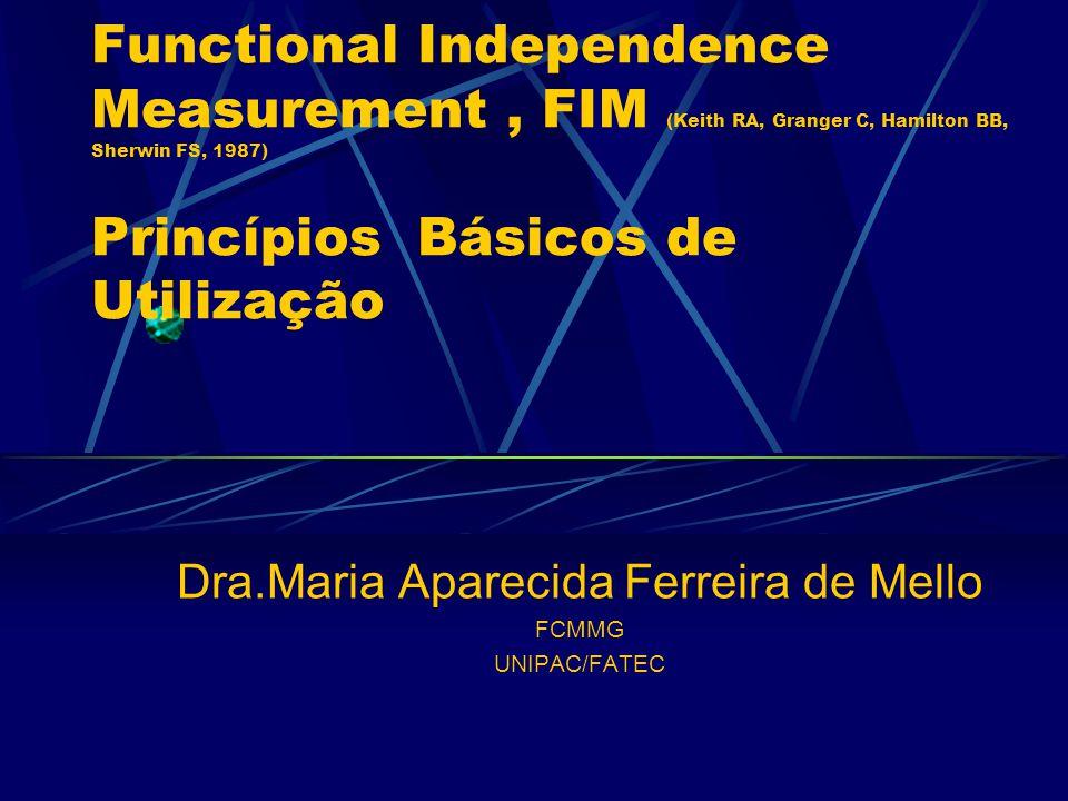 Dra.Maria Aparecida Ferreira de Mello FCMMG UNIPAC/FATEC Functional Independence Measurement, FIM (Keith RA, Granger C, Hamilton BB, Sherwin FS, 1987) Princípios Básicos de Utilização