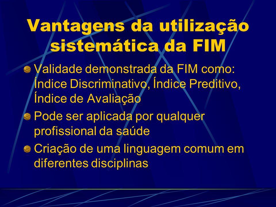 Vantagens da utilização sistemática da FIM Validade demonstrada da FIM como: Índice Discriminativo, Índice Preditivo, Índice de Avaliação Pode ser aplicada por qualquer profissional da saúde Criação de uma linguagem comum em diferentes disciplinas