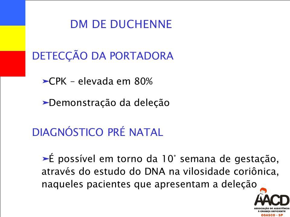 DM DE DUCHENNE äCPK – elevada em 80% äDemonstração da deleção DETECÇÃO DA PORTADORA äÉ possível em torno da 10° semana de gestação, através do estudo do DNA na vilosidade coriônica, naqueles pacientes que apresentam a deleção DIAGNÓSTICO PRÉ NATAL