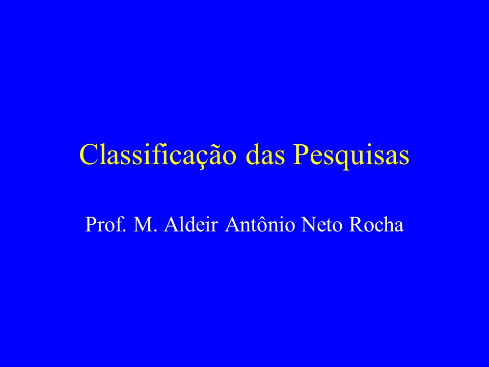 Classificação das Pesquisas Prof. M. Aldeir Antônio Neto Rocha