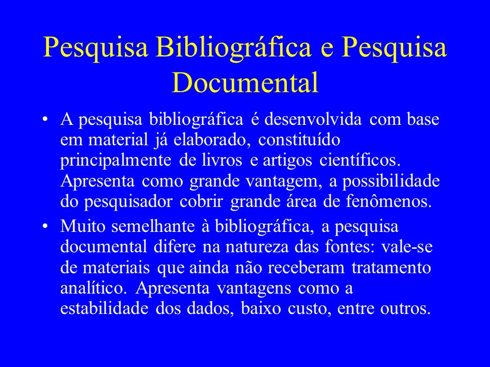 Pesquisa Bibliográfica e Pesquisa Documental A pesquisa bibliográfica é desenvolvida com base em material já elaborado, constituído principalmente de