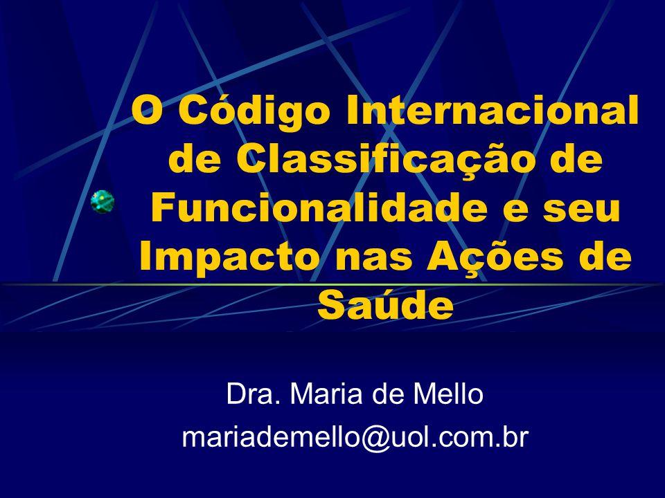 O Código Internacional de Classificação de Funcionalidade e seu Impacto nas Ações de Saúde Dra. Maria de Mello mariademello@uol.com.br