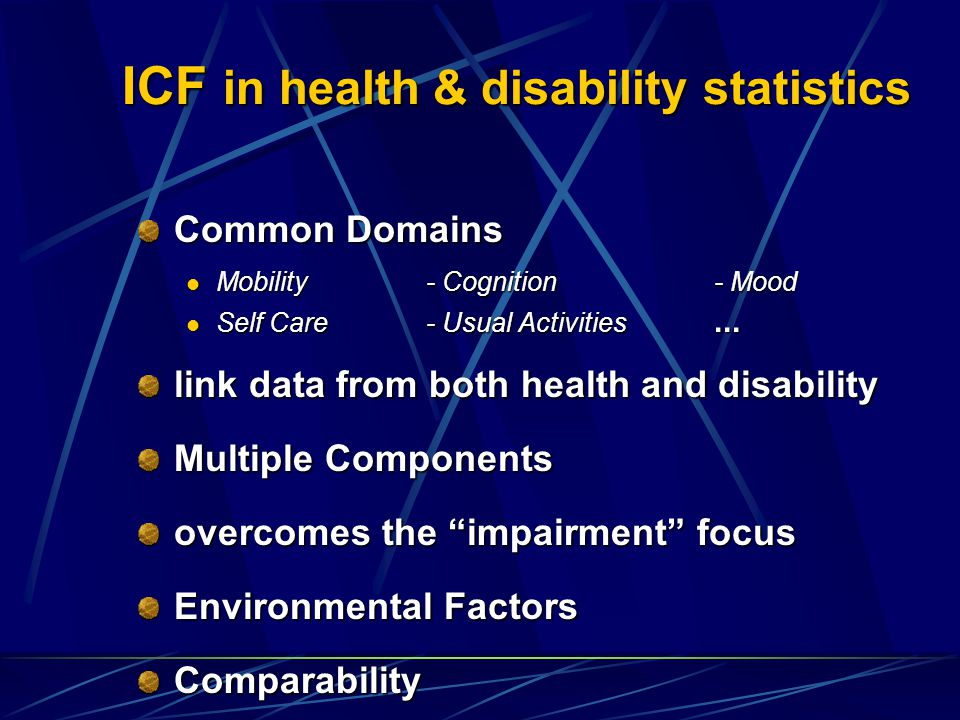 ICF in health & disability statistics Common Domains Mobility- Cognition- Mood Mobility- Cognition- Mood Self Care- Usual Activities...