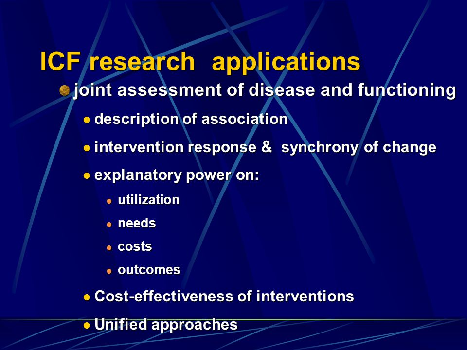 ICF research applications joint assessment of disease and functioning description of association description of association intervention response & synchrony of change intervention response & synchrony of change explanatory power on: explanatory power on: utilization utilization needs needs costs costs outcomes outcomes Cost-effectiveness of interventions Cost-effectiveness of interventions Unified approaches Unified approaches