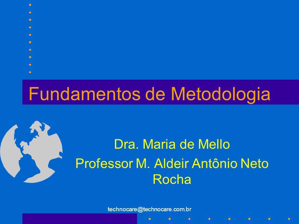 technocare@technocare.com.br Fundamentos de Metodologia Dra. Maria de Mello Professor M. Aldeir Antônio Neto Rocha