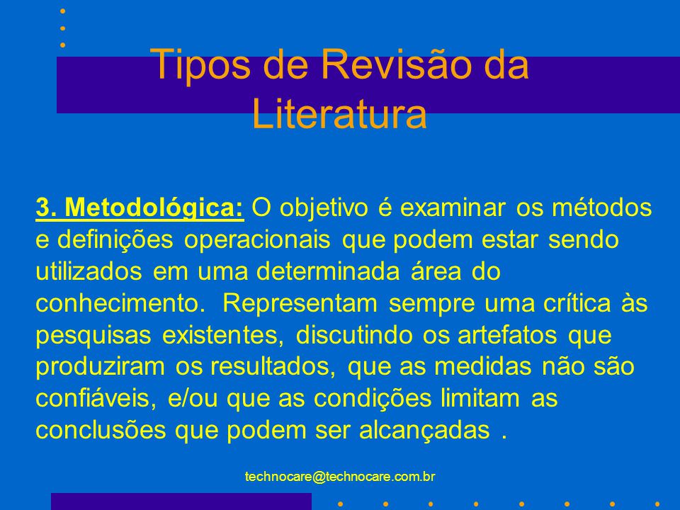 technocare@technocare.com.br Tipos de Revisão da Literatura 3. Metodológica: O objetivo é examinar os métodos e definições operacionais que podem esta