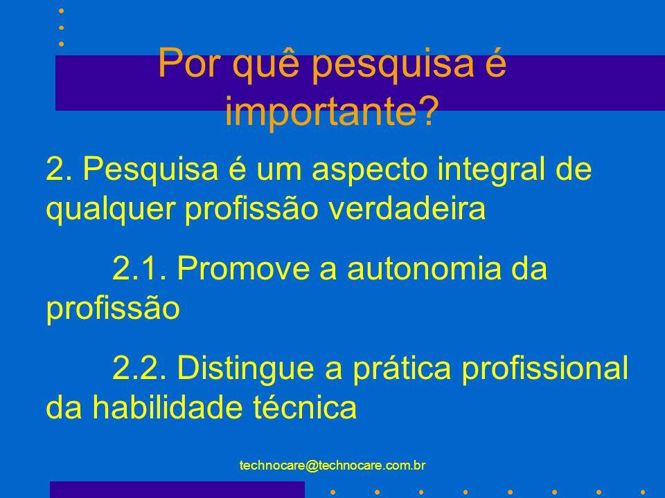 technocare@technocare.com.br Por quê pesquisa é importante? 2. Pesquisa é um aspecto integral de qualquer profissão verdadeira 2.1. Promove a autonomi
