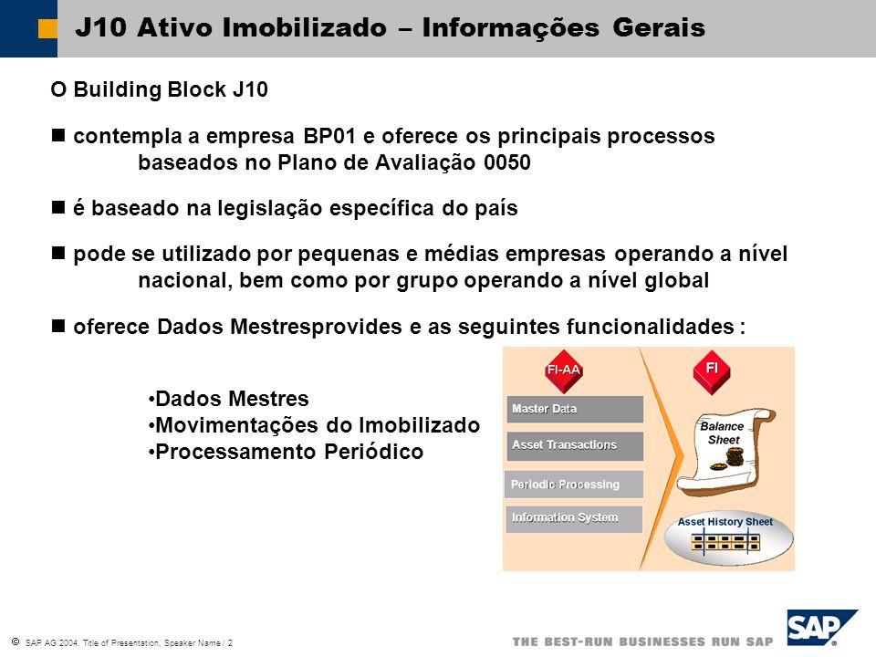  SAP AG 2004, Title of Presentation, Speaker Name / 2 J10 Ativo Imobilizado – Informações Gerais O Building Block J10 contempla a empresa BP01 e oferece os principais processos baseados no Plano de Avaliação 0050 é baseado na legislação específica do país pode se utilizado por pequenas e médias empresas operando a nível nacional, bem como por grupo operando a nível global oferece Dados Mestresprovides e as seguintes funcionalidades : Dados Mestres Movimentações do Imobilizado Processamento Periódico