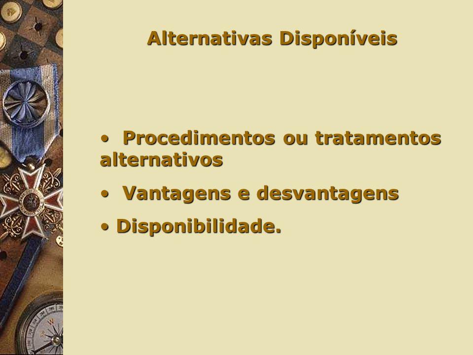 Alternativas Disponíveis Procedimentos ou tratamentos alternativos Procedimentos ou tratamentos alternativos Vantagens e desvantagens Vantagens e desvantagens Disponibilidade.