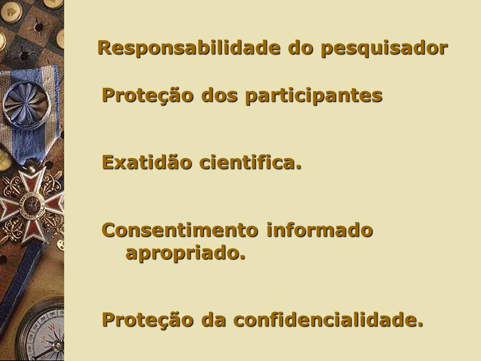 Responsabilidade do pesquisador Responsabilidade do pesquisador Proteção dos participantes Exatidão cientifica.