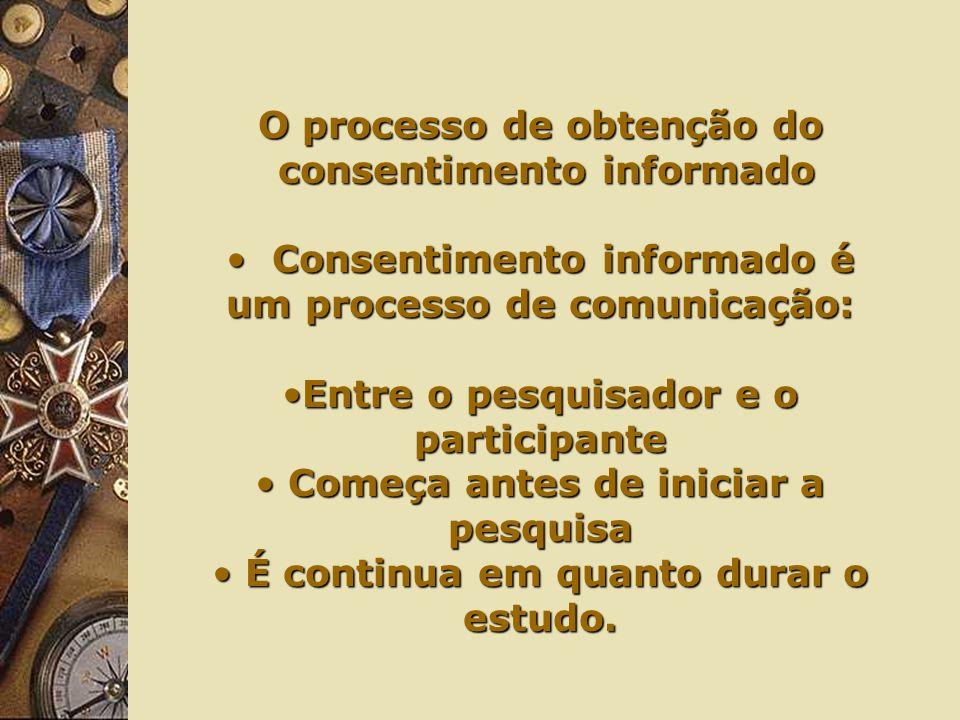 O processo de obtenção do consentimento informado consentimento informado Consentimento informado é um processo de comunicação: Consentimento informado é um processo de comunicação: Entre o pesquisador e o participanteEntre o pesquisador e o participante Começa antes de iniciar a pesquisa Começa antes de iniciar a pesquisa É continua em quanto durar o estudo.