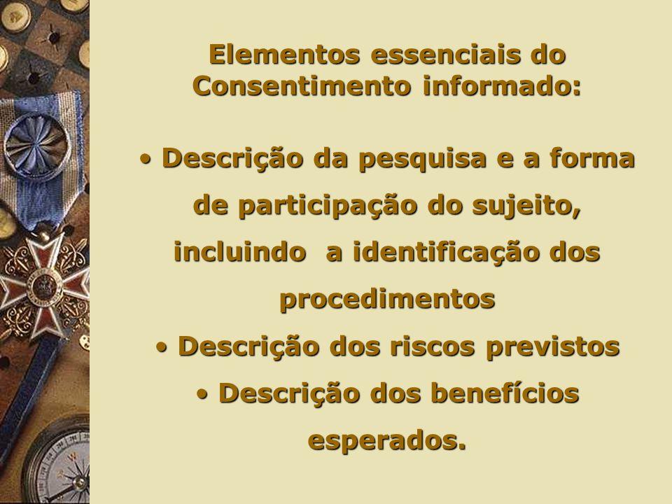 Elementos essenciais do Consentimento informado: Descrição da pesquisa e a forma de participação do sujeito, incluindo a identificação dos procedimentos Descrição da pesquisa e a forma de participação do sujeito, incluindo a identificação dos procedimentos Descrição dos riscos previstos Descrição dos riscos previstos Descrição dos benefícios esperados.