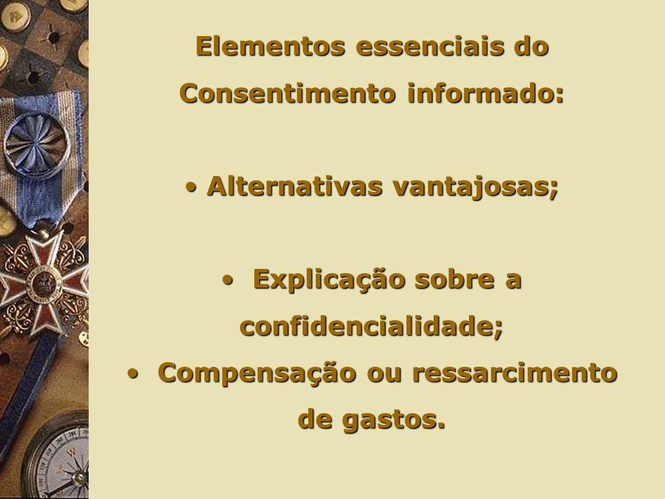Elementos essenciais do Consentimento informado: Alternativas vantajosas; Alternativas vantajosas; Explicação sobre a confidencialidade; Explicação sobre a confidencialidade; Compensação ou ressarcimento de gastos.