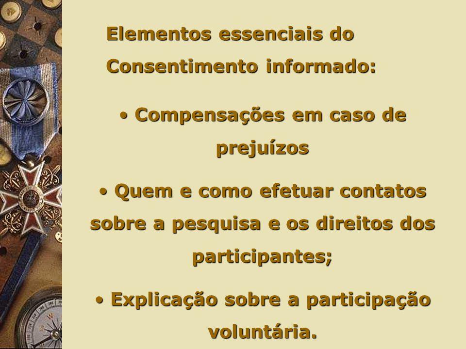 Elementos essenciais do Consentimento informado: Compensações em caso de prejuízos Compensações em caso de prejuízos Quem e como efetuar contatos sobre a pesquisa e os direitos dos participantes; Quem e como efetuar contatos sobre a pesquisa e os direitos dos participantes; Explicação sobre a participação voluntária.