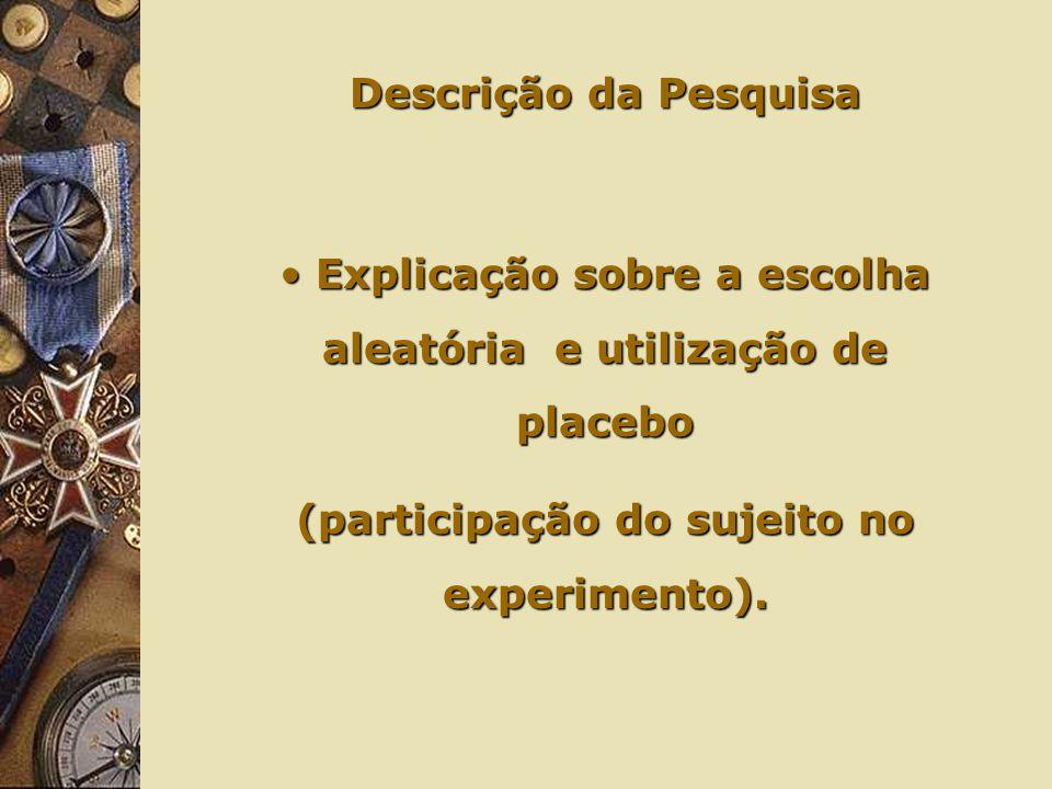 Descrição da Pesquisa Explicação sobre a escolha aleatória e utilização de placebo Explicação sobre a escolha aleatória e utilização de placebo (participação do sujeito no experimento).