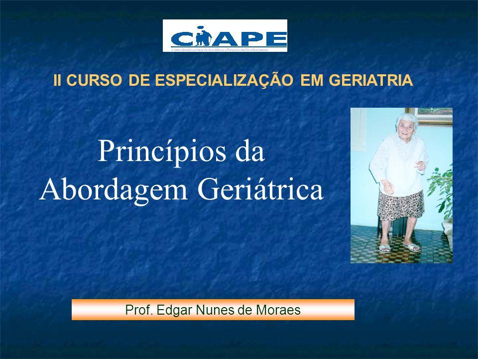 II CURSO DE ESPECIALIZAÇÃO EM GERIATRIA Princípios da Abordagem Geriátrica Prof. Edgar Nunes de Moraes