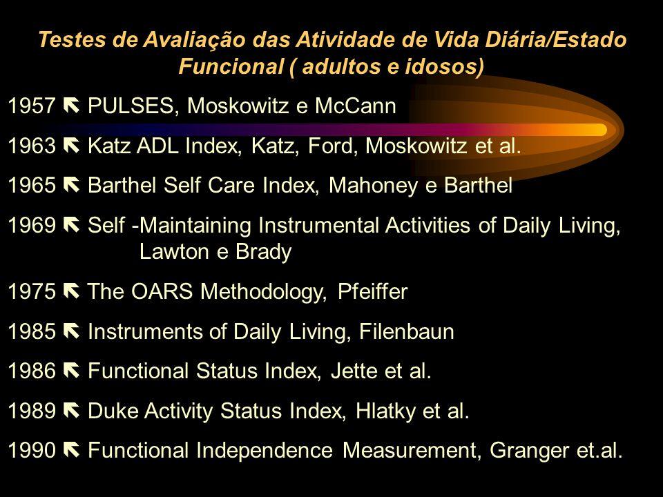 Testes de Avaliação das Atividade de Vida Diária/Estado Funcional ( adultos e idosos) 1957  PULSES, Moskowitz e McCann 1963  Katz ADL Index, Katz, F